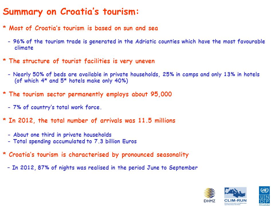 Summary of replies to tourism questionnaire: Respondents: - 7 interviews, 9 county tourism associations, 7 at the 1 st Workshop (over 60 invitations!) - Ministry of Tourism, Croatian National Tourist Board, 1 national park, 3 hotel groups, 1 local community, Institute for Tourism, consultancy company, health tourism expert, independent consultant Replies: - Climate variability and extreme events affect business activities (except one!) - Climate-related risks are important or very important - Of most importance are droughts, water quality, storms, atmospheric pollution, loss of biodiversity, coastal erosion, sea level rise - But also: extreme events, inter-seasonal variability and change of length of (holiday) season, i.e.