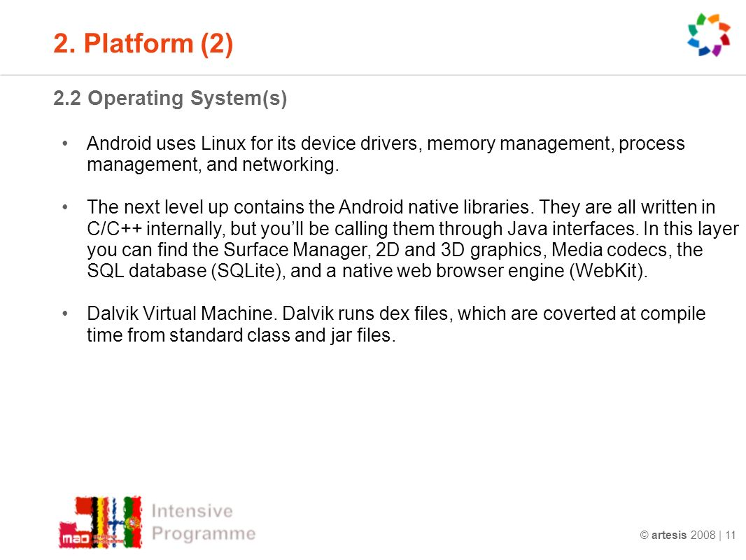 © artesis 2008 | 11 2.2 Operating System(s) Android uses Linux for its device drivers, memory management, process management, and networking.
