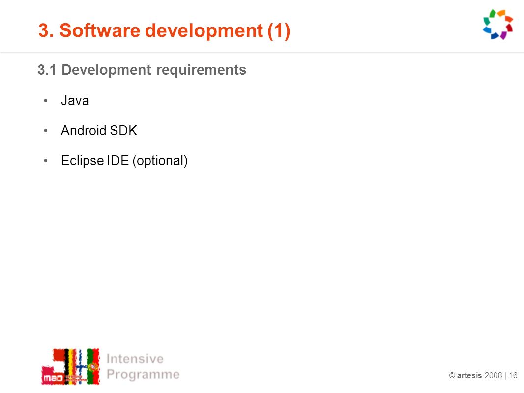 © artesis 2008 | 16 3.1 Development requirements Java Android SDK Eclipse IDE (optional) 3.