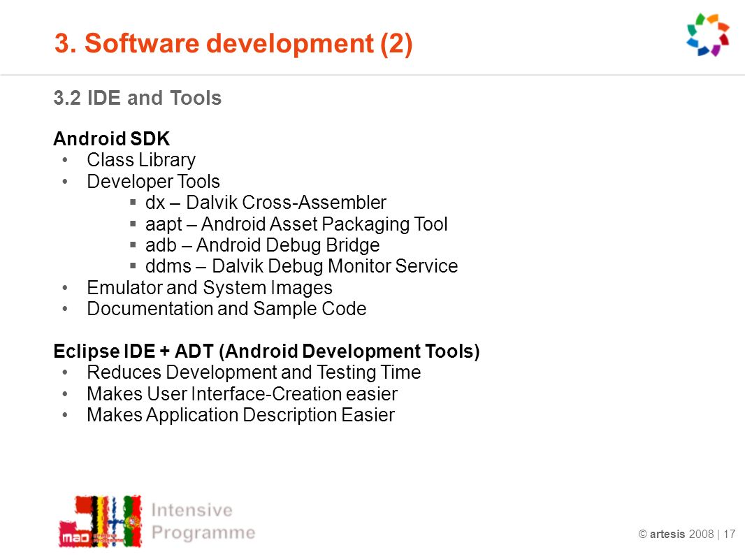 © artesis 2008 | 17 3.2 IDE and Tools Android SDK Class Library Developer Tools dx – Dalvik Cross-Assembler aapt – Android Asset Packaging Tool adb – Android Debug Bridge ddms – Dalvik Debug Monitor Service Emulator and System Images Documentation and Sample Code Eclipse IDE + ADT (Android Development Tools) Reduces Development and Testing Time Makes User Interface-Creation easier Makes Application Description Easier 3.