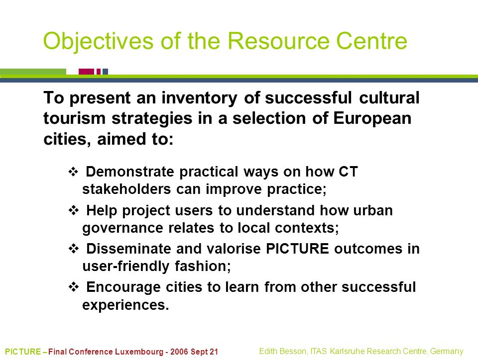 PICTURE – Final Conference Luxembourg - 2006 Sept 21 Edith Besson, ITAS Karlsruhe Research Centre, Germany Objectives of the Resource Centre To presen