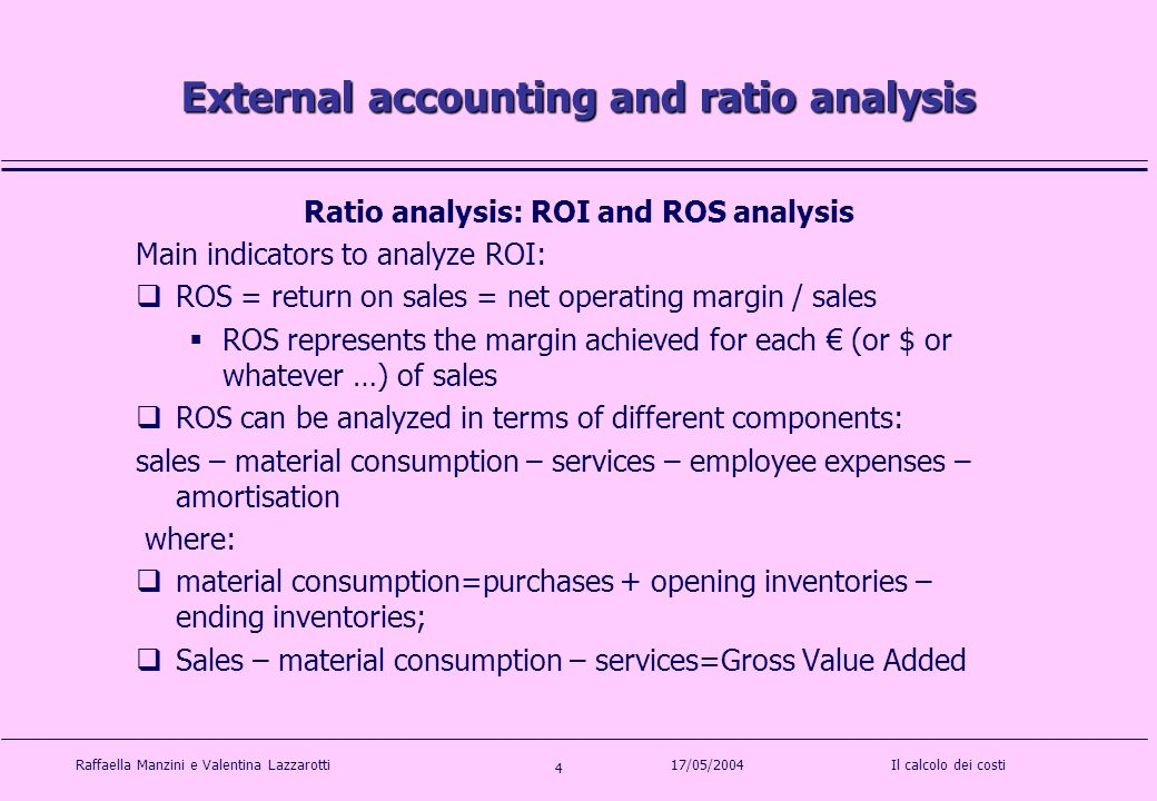 Raffaella Manzini e Valentina LazzarottiIl calcolo dei costi 4 17/05/2004 External accounting and ratio analysis Ratio analysis: ROI and ROS analysis Main indicators to analyze ROI: ROS = return on sales = net operating margin / sales ROS represents the margin achieved for each (or $ or whatever …) of sales ROS can be analyzed in terms of different components: sales – material consumption – services – employee expenses – amortisation where: material consumption=purchases + opening inventories – ending inventories; Sales – material consumption – services=Gross Value Added