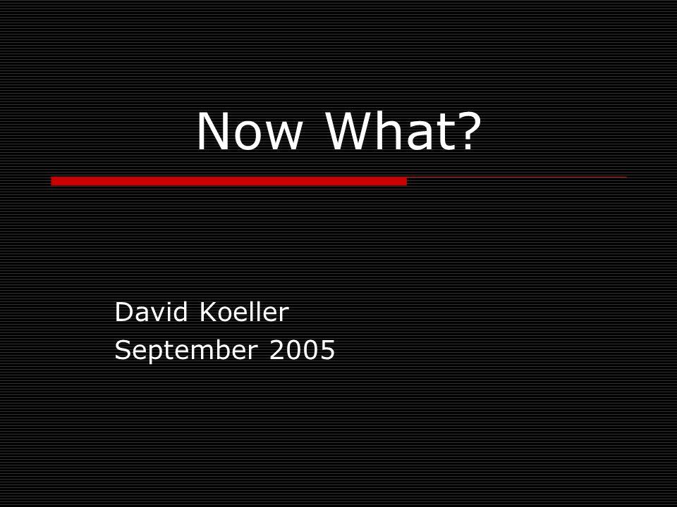Now What? David Koeller September 2005