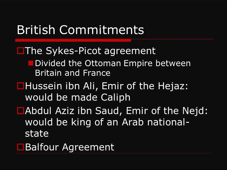 British Commitments The Sykes-Picot agreement Divided the Ottoman Empire between Britain and France Hussein ibn Ali, Emir of the Hejaz: would be made Caliph Abdul Aziz ibn Saud, Emir of the Nejd: would be king of an Arab national- state Balfour Agreement