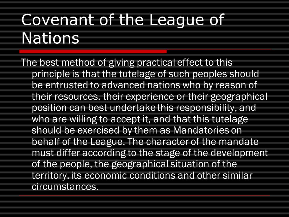 Covenant of the League of Nations The best method of giving practical effect to this principle is that the tutelage of such peoples should be entrusted to advanced nations who by reason of their resources, their experience or their geographical position can best undertake this responsibility, and who are willing to accept it, and that this tutelage should be exercised by them as Mandatories on behalf of the League.