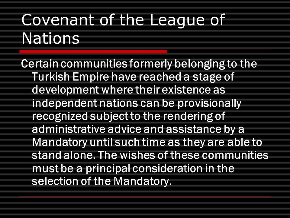 Covenant of the League of Nations Certain communities formerly belonging to the Turkish Empire have reached a stage of development where their existence as independent nations can be provisionally recognized subject to the rendering of administrative advice and assistance by a Mandatory until such time as they are able to stand alone.