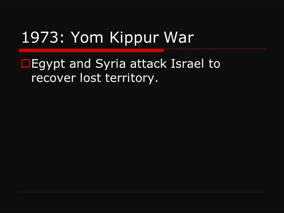 1973: Yom Kippur War Egypt and Syria attack Israel to recover lost territory.