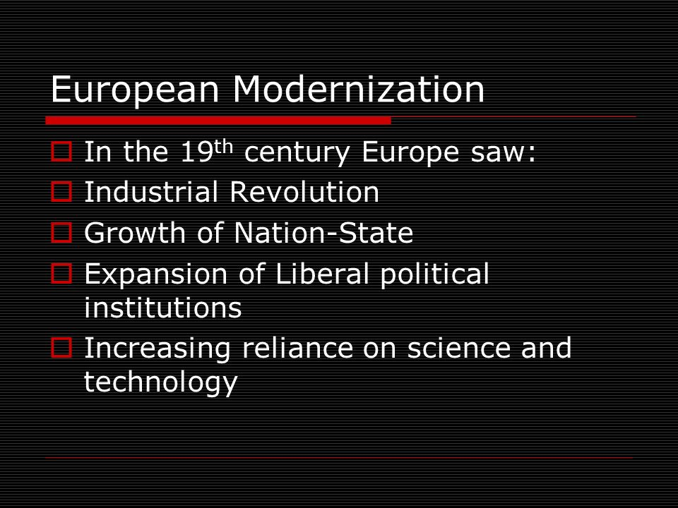 European Modernization In the 19 th century Europe saw: Industrial Revolution Growth of Nation-State Expansion of Liberal political institutions Increasing reliance on science and technology