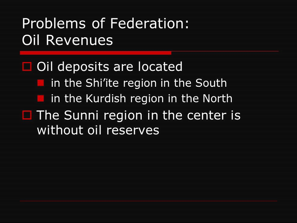 Problems of Federation: Oil Revenues Oil deposits are located in the Shiite region in the South in the Kurdish region in the North The Sunni region in the center is without oil reserves