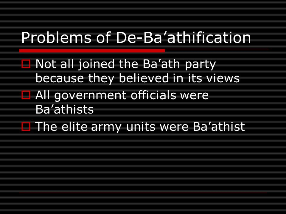 Problems of De-Baathification Not all joined the Baath party because they believed in its views All government officials were Baathists The elite army units were Baathist