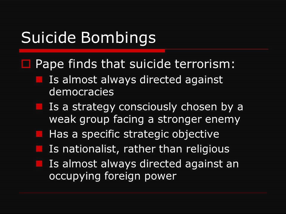 Suicide Bombings Pape finds that suicide terrorism: Is almost always directed against democracies Is a strategy consciously chosen by a weak group facing a stronger enemy Has a specific strategic objective Is nationalist, rather than religious Is almost always directed against an occupying foreign power