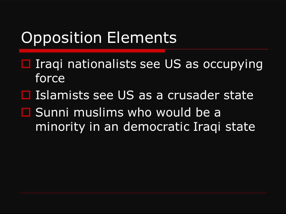 Opposition Elements Iraqi nationalists see US as occupying force Islamists see US as a crusader state Sunni muslims who would be a minority in an democratic Iraqi state