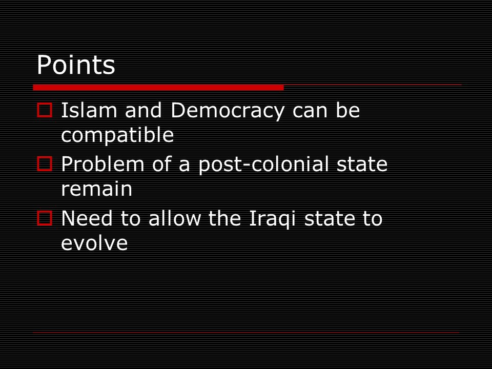 Points Islam and Democracy can be compatible Problem of a post-colonial state remain Need to allow the Iraqi state to evolve