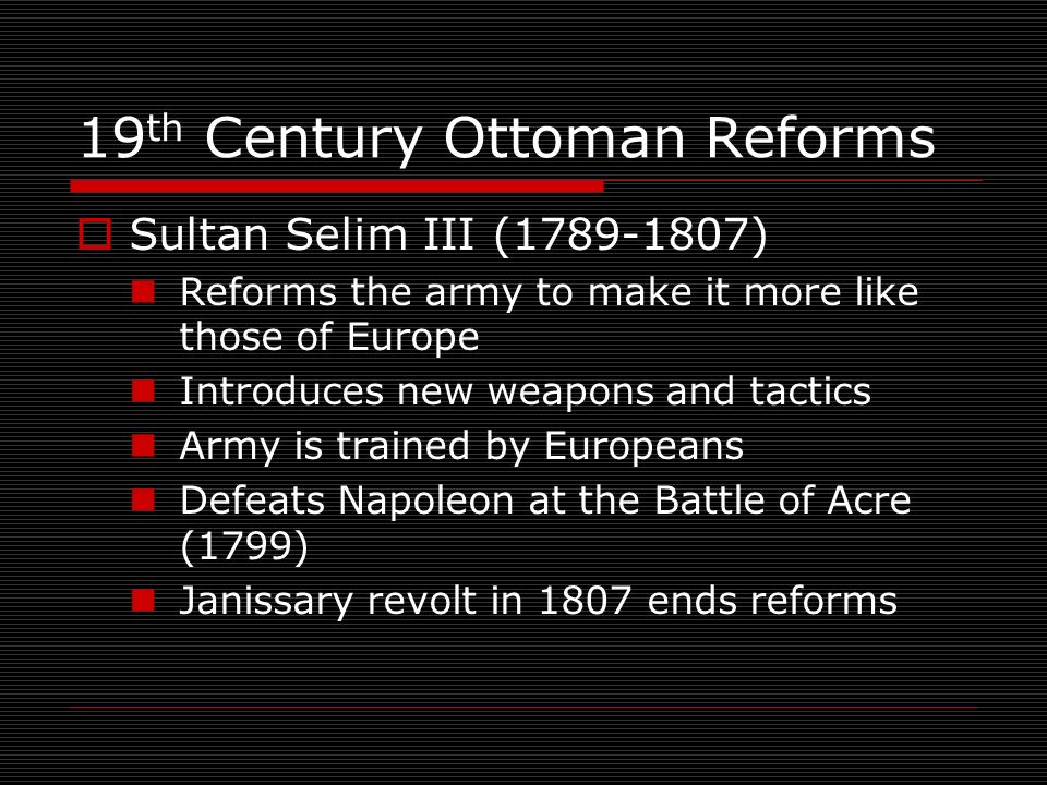 19 th Century Ottoman Reforms Sultan Selim III (1789-1807) Reforms the army to make it more like those of Europe Introduces new weapons and tactics Army is trained by Europeans Defeats Napoleon at the Battle of Acre (1799) Janissary revolt in 1807 ends reforms