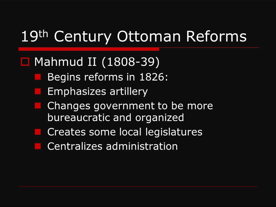 19 th Century Ottoman Reforms Mahmud II (1808-39) Begins reforms in 1826: Emphasizes artillery Changes government to be more bureaucratic and organized Creates some local legislatures Centralizes administration