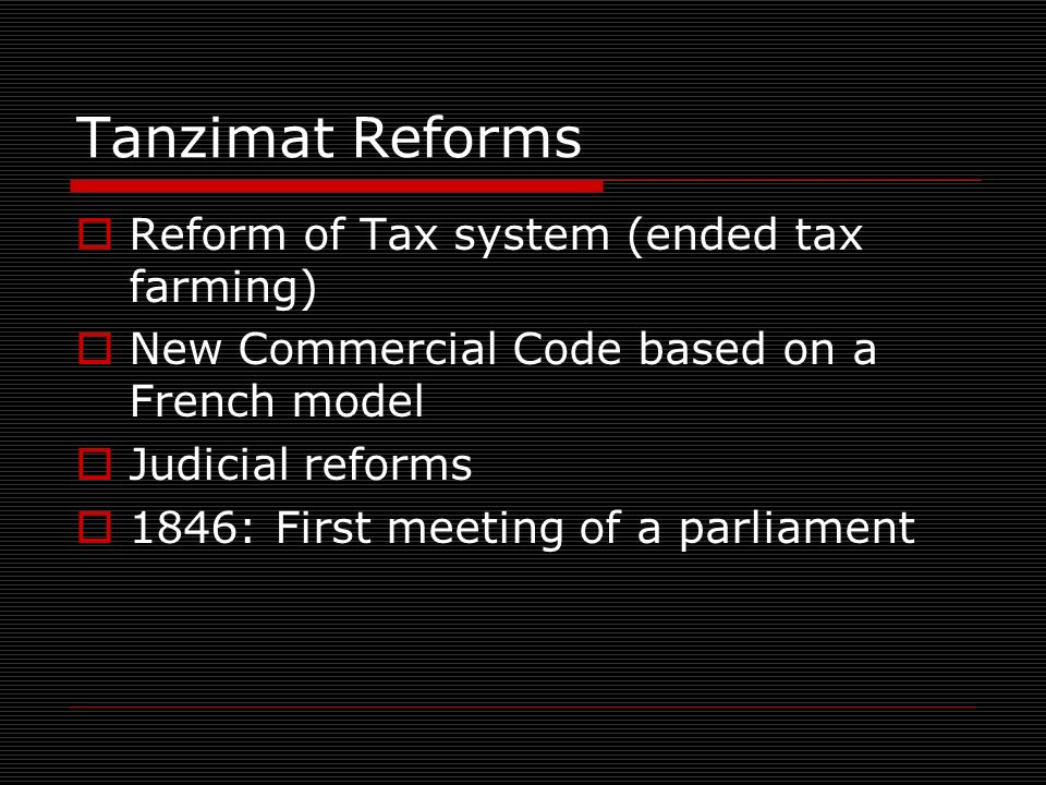 Tanzimat Reforms Reform of Tax system (ended tax farming) New Commercial Code based on a French model Judicial reforms 1846: First meeting of a parliament