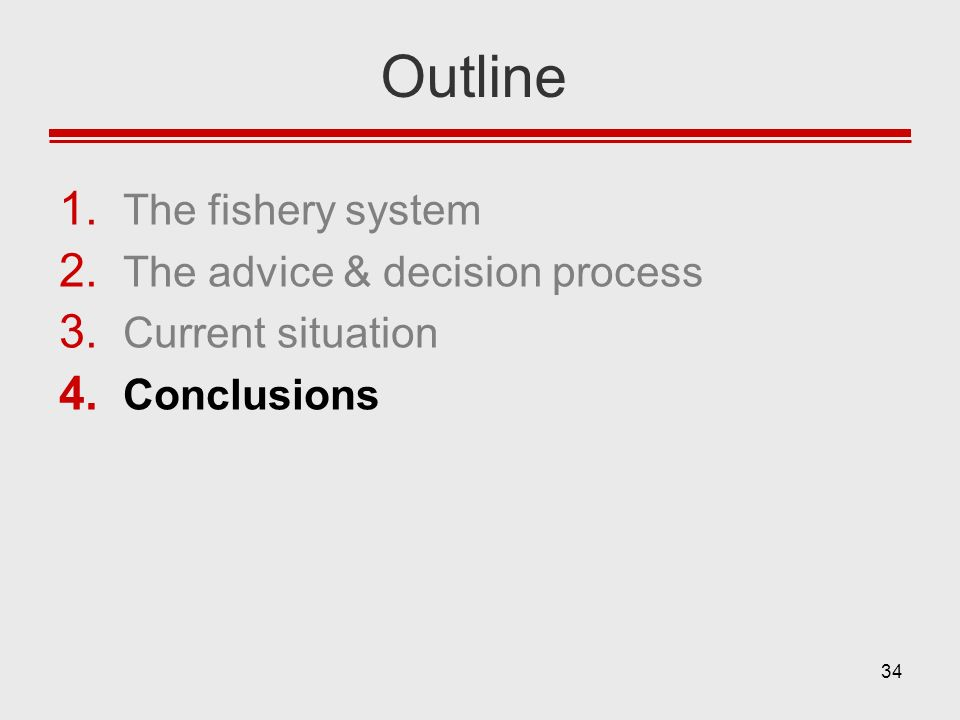 34 Outline 1. The fishery system 2. The advice & decision process 3. Current situation 4. Conclusions