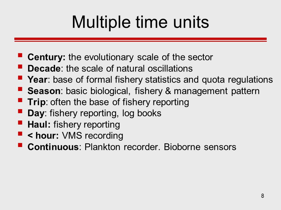 8 Multiple time units Century: the evolutionary scale of the sector Decade: the scale of natural oscillations Year: base of formal fishery statistics