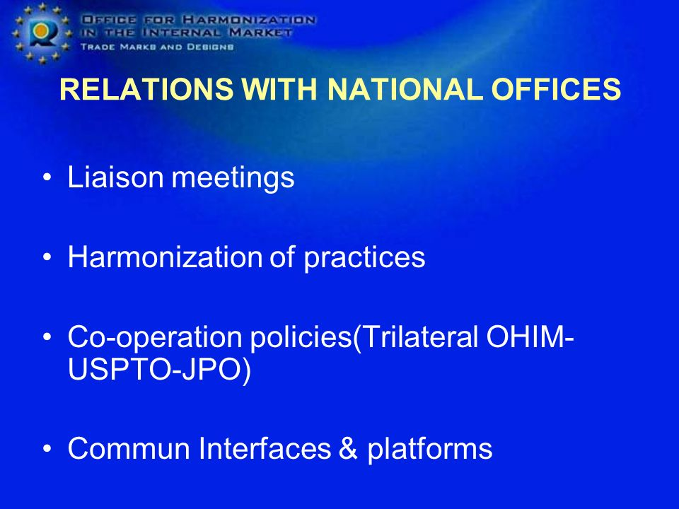 RELATIONS WITH NATIONAL OFFICES Liaison meetings Harmonization of practices Co-operation policies(Trilateral OHIM- USPTO-JPO) Commun Interfaces & platforms