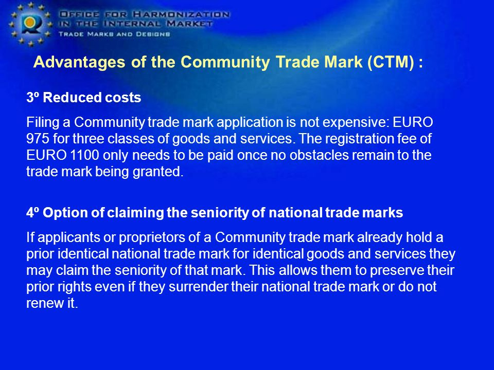 Advantages of the Community Trade Mark (CTM) : 3º Reduced costs Filing a Community trade mark application is not expensive: EURO 975 for three classes of goods and services.