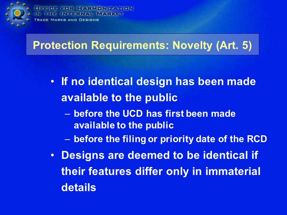 If no identical design has been made available to the public –before the UCD has first been made available to the public –before the filing or priority date of the RCD Designs are deemed to be identical if their features differ only in immaterial details Protection Requirements: Novelty (Art.