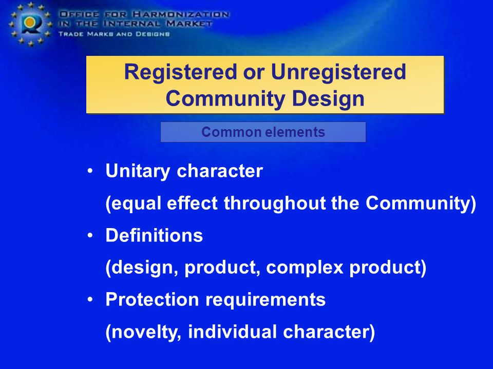 Registered or Unregistered Community Design Unitary character (equal effect throughout the Community) Definitions (design, product, complex product) Protection requirements (novelty, individual character) Common elements