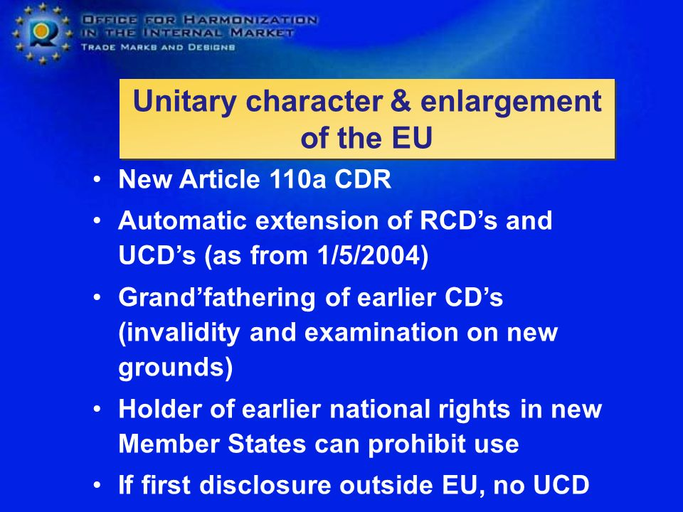 Unitary character & enlargement of the EU New Article 110a CDR Automatic extension of RCDs and UCDs (as from 1/5/2004) Grandfathering of earlier CDs (invalidity and examination on new grounds) Holder of earlier national rights in new Member States can prohibit use If first disclosure outside EU, no UCD