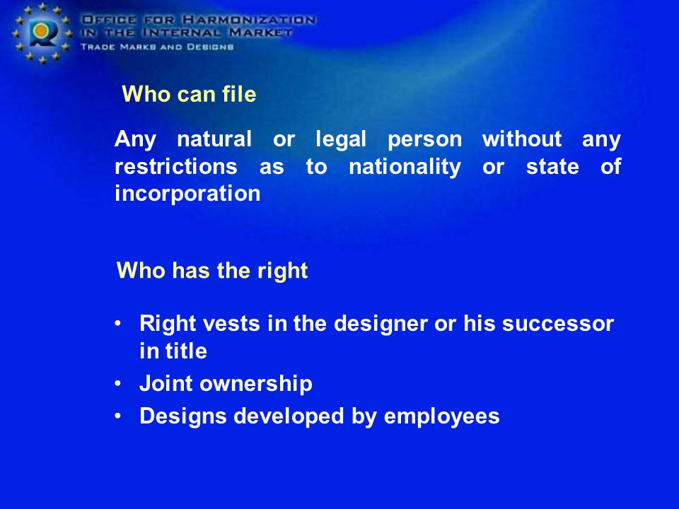 Any natural or legal person without any restrictions as to nationality or state of incorporation Right vests in the designer or his successor in title Joint ownership Designs developed by employees Who can file Who has the right