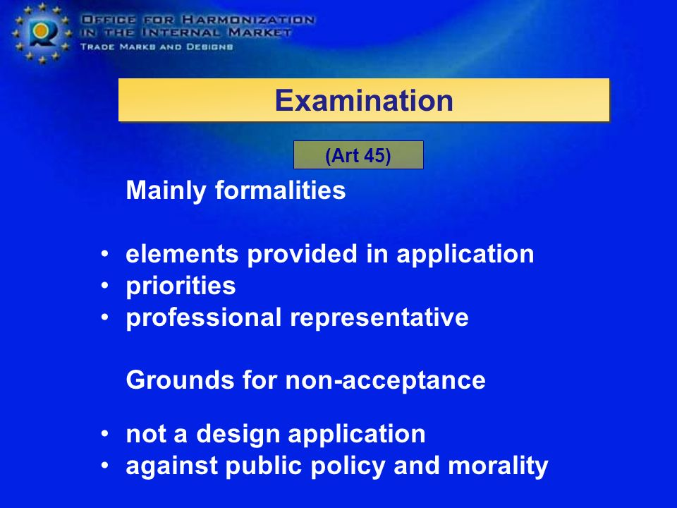 Mainly formalities elements provided in application priorities professional representative Grounds for non-acceptance not a design application against public policy and morality Examination (Art 45)