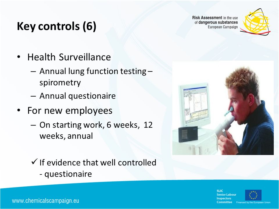 Key controls (6) Health Surveillance – Annual lung function testing – spirometry – Annual questionaire For new employees – On starting work, 6 weeks,