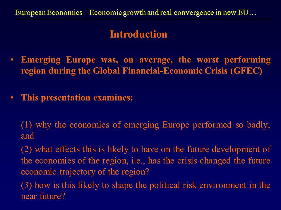 European Economics – Economic growth and real convergence in new EU… Introduction Emerging Europe was, on average, the worst performing region during the Global Financial-Economic Crisis (GFEC) This presentation examines: (1) why the economies of emerging Europe performed so badly; and (2) what effects this is likely to have on the future development of the economies of the region, i.e., has the crisis changed the future economic trajectory of the region.