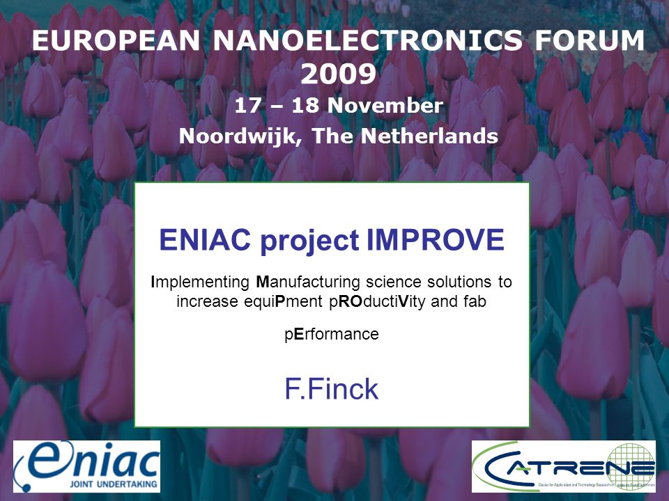 Presenter EUROPEAN NANOELECTRONICS FORUM 2009 17 – 18 November Noordwijk, The Netherlands ENIAC project IMPROVE Implementing Manufacturing science solutions to increase equiPment pROductiVity and fab pErformance F.Finck