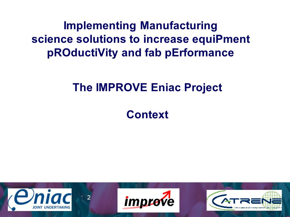 Presenter 2 Implementing Manufacturing science solutions to increase equiPment pROductiVity and fab pErformance The IMPROVE Eniac Project Context