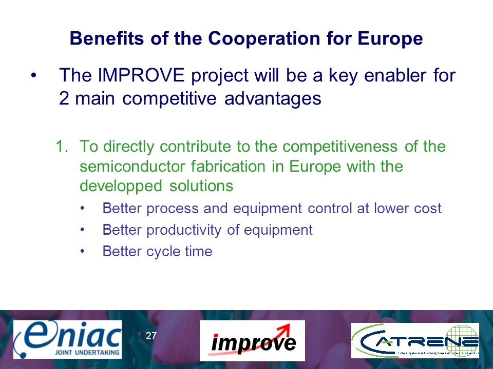Presenter 27 Benefits of the Cooperation for Europe The IMPROVE project will be a key enabler for 2 main competitive advantages 1.To directly contribute to the competitiveness of the semiconductor fabrication in Europe with the developped solutions Better process and equipment control at lower cost Better productivity of equipment Better cycle time