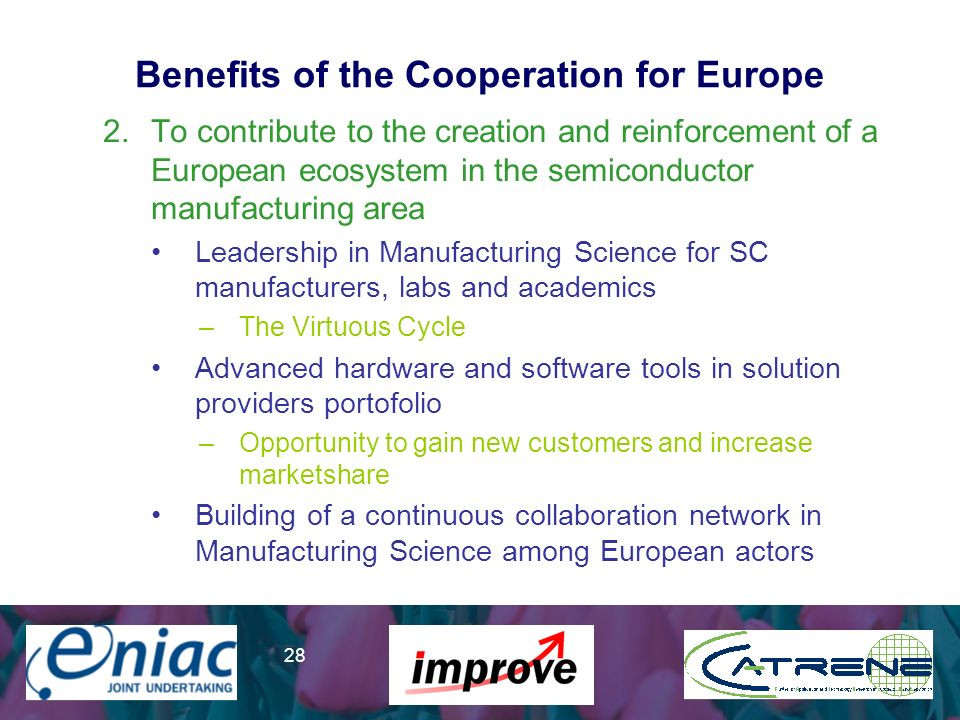 Presenter 28 Benefits of the Cooperation for Europe 2.To contribute to the creation and reinforcement of a European ecosystem in the semiconductor manufacturing area Leadership in Manufacturing Science for SC manufacturers, labs and academics –The Virtuous Cycle Advanced hardware and software tools in solution providers portofolio –Opportunity to gain new customers and increase marketshare Building of a continuous collaboration network in Manufacturing Science among European actors