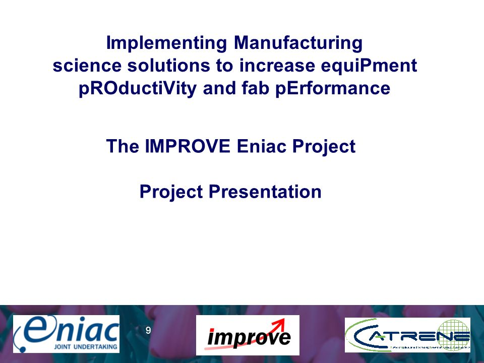 Presenter 9 Implementing Manufacturing science solutions to increase equiPment pROductiVity and fab pErformance The IMPROVE Eniac Project Project Presentation