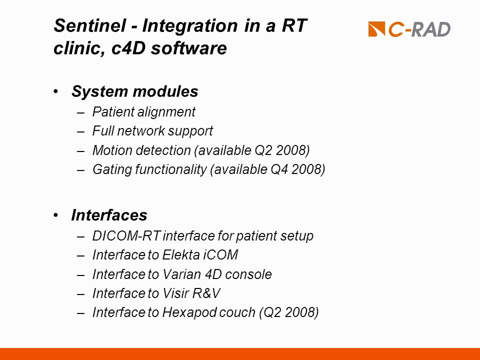 Sentinel - Integration in a RT clinic, c4D software System modules –Patient alignment –Full network support –Motion detection (available Q2 2008) –Gat