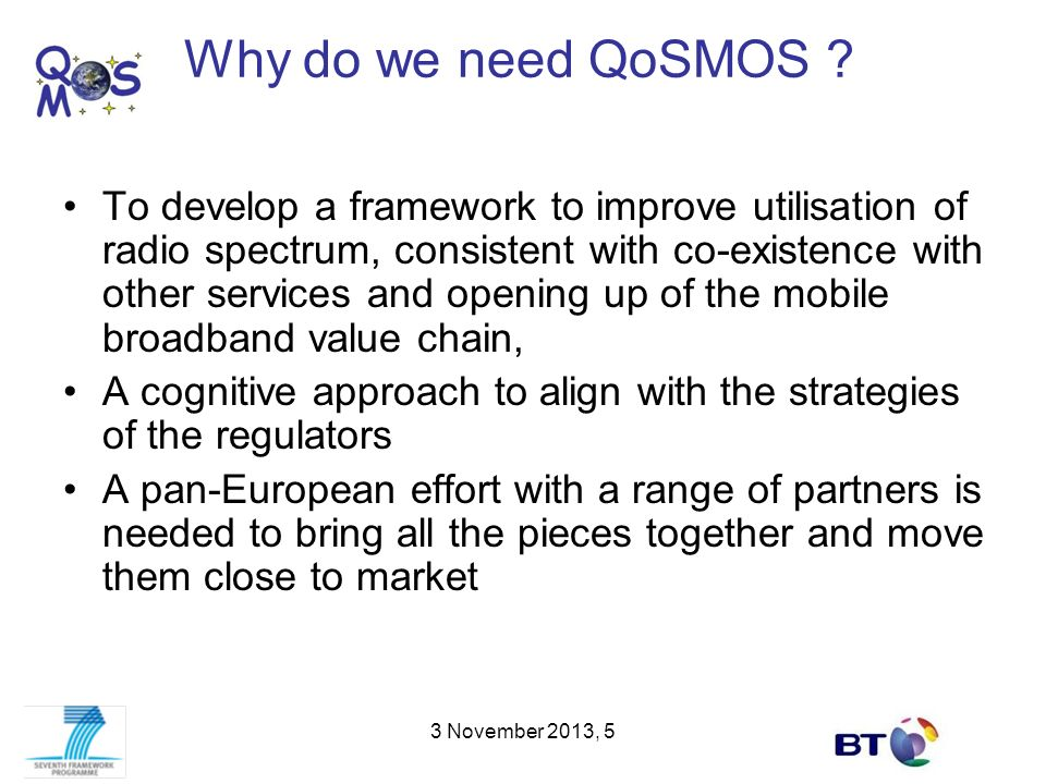 Objectives The main objective is to provide a platform for efficient radio access to future networks Under this are two S & T objectives –Cognitive Wireless Access Provision [measurable criteria] Platform aspects Intelligence aspects –Network Support Provision [measurable criteria] And two non-S & T objectives –Use-case development [guidelines on marketing] –Preparation of regulatory policies [response of regulators] 3 November 2013, 6
