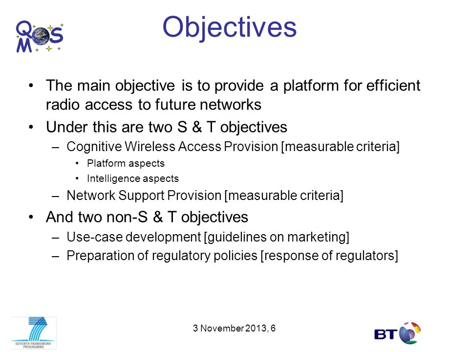 Objectives The main objective is to provide a platform for efficient radio access to future networks Under this are two S & T objectives –Cognitive Wi