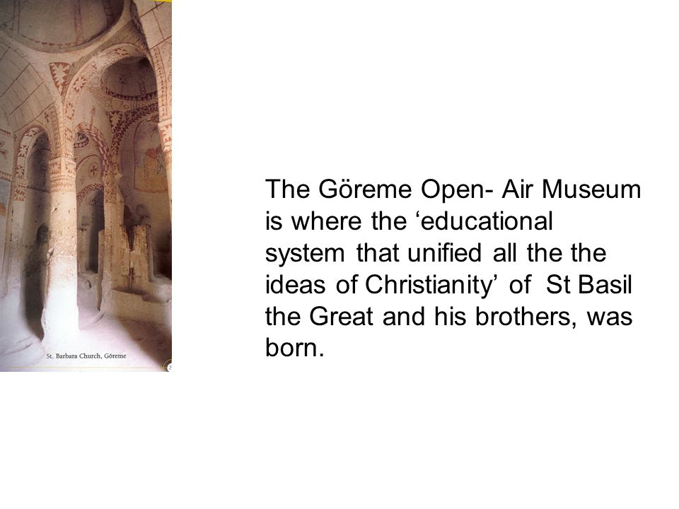 The Göreme Open- Air Museum is where the educational system that unified all the the ideas of Christianity of St Basil the Great and his brothers, was