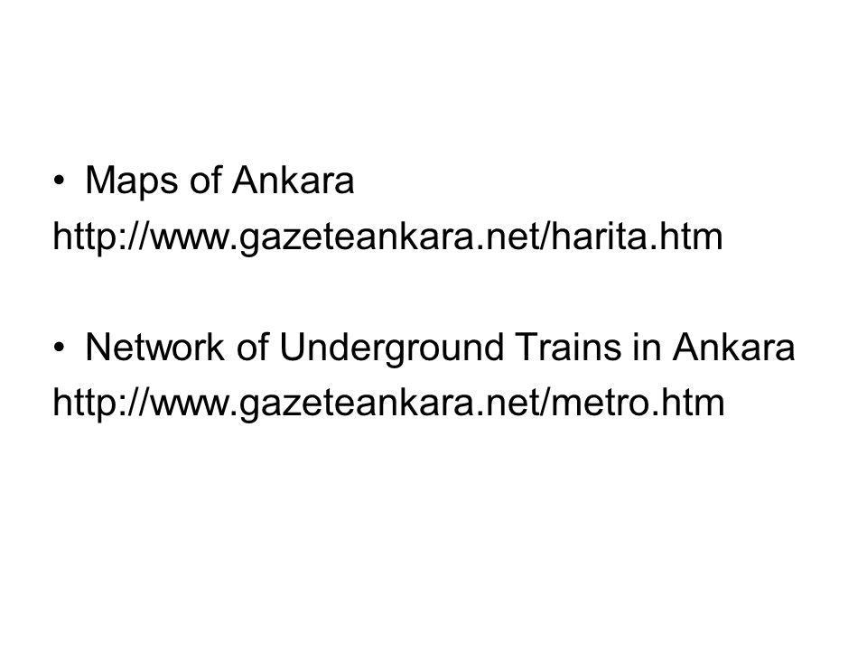 Maps of Ankara http://www.gazeteankara.net/harita.htm Network of Underground Trains in Ankara http://www.gazeteankara.net/metro.htm