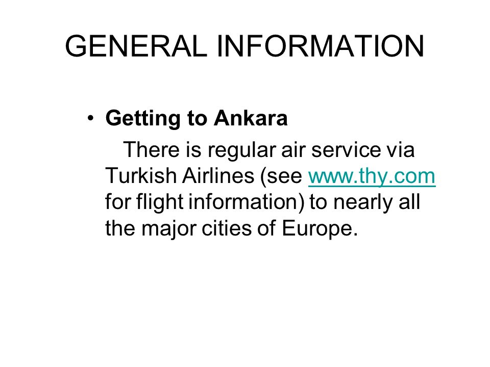 GENERAL INFORMATION Getting to Ankara There is regular air service via Turkish Airlines (see www.thy.com for flight information) to nearly all the maj