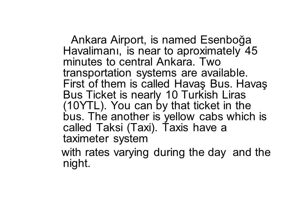 Ankara Airport, is named Esenboğa Havalimanı, is near to aproximately 45 minutes to central Ankara. Two transportation systems are available. First of