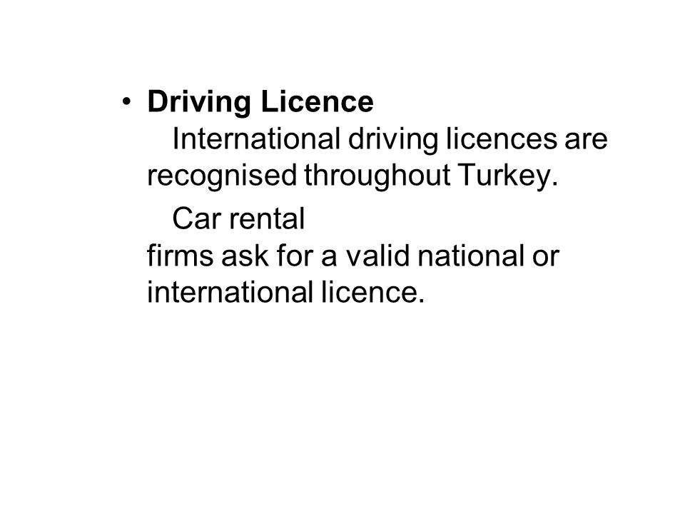 Driving Licence International driving licences are recognised throughout Turkey. Car rental firms ask for a valid national or international licence.