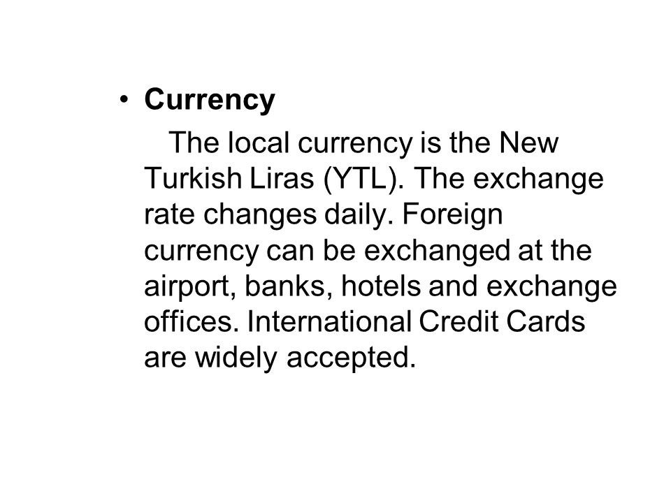 Currency The local currency is the New Turkish Liras (YTL). The exchange rate changes daily. Foreign currency can be exchanged at the airport, banks,