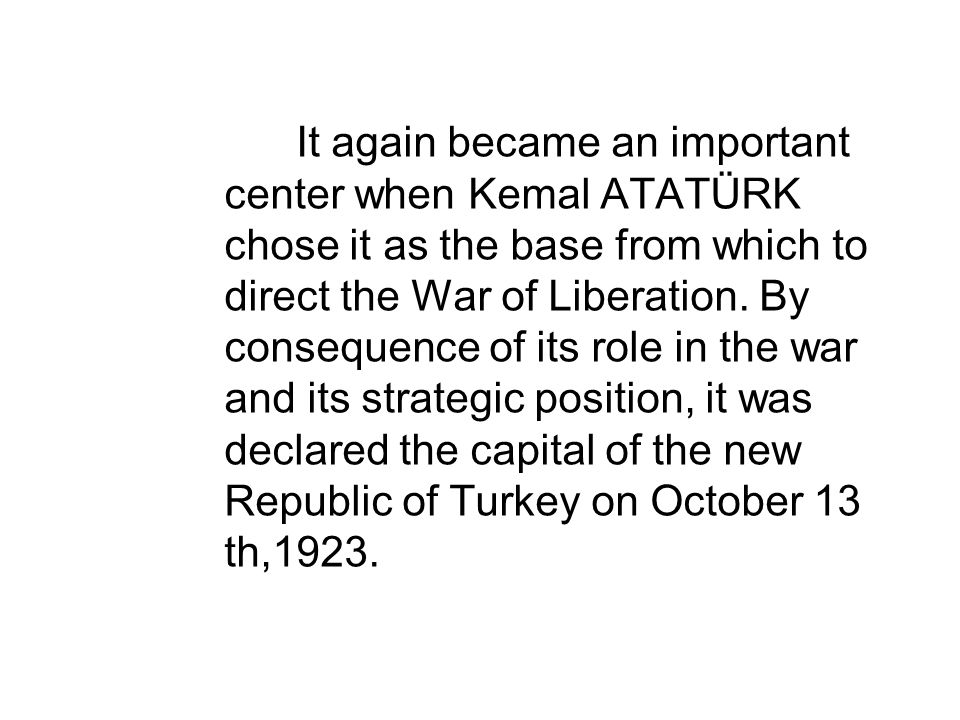 It again became an important center when Kemal ATATÜRK chose it as the base from which to direct the War of Liberation. By consequence of its role in