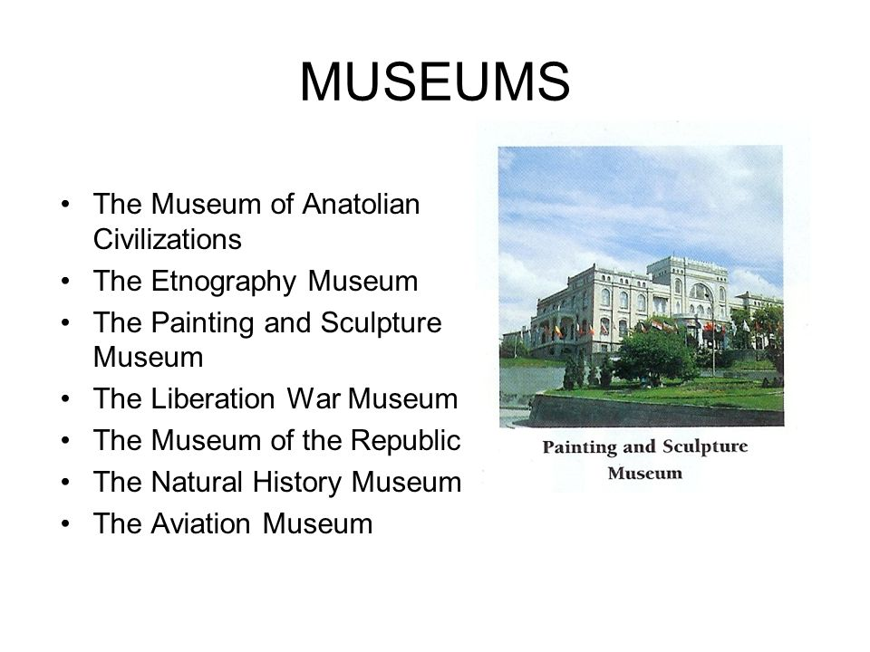 MUSEUMS The Museum of Anatolian Civilizations The Etnography Museum The Painting and Sculpture Museum The Liberation War Museum The Museum of the Repu