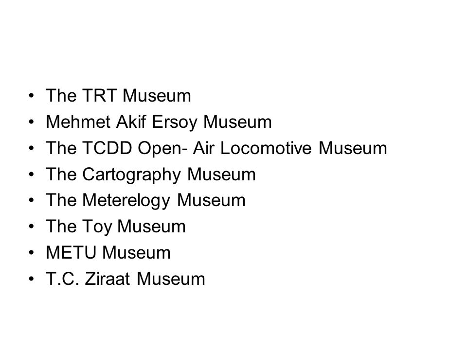 The TRT Museum Mehmet Akif Ersoy Museum The TCDD Open- Air Locomotive Museum The Cartography Museum The Meterelogy Museum The Toy Museum METU Museum T