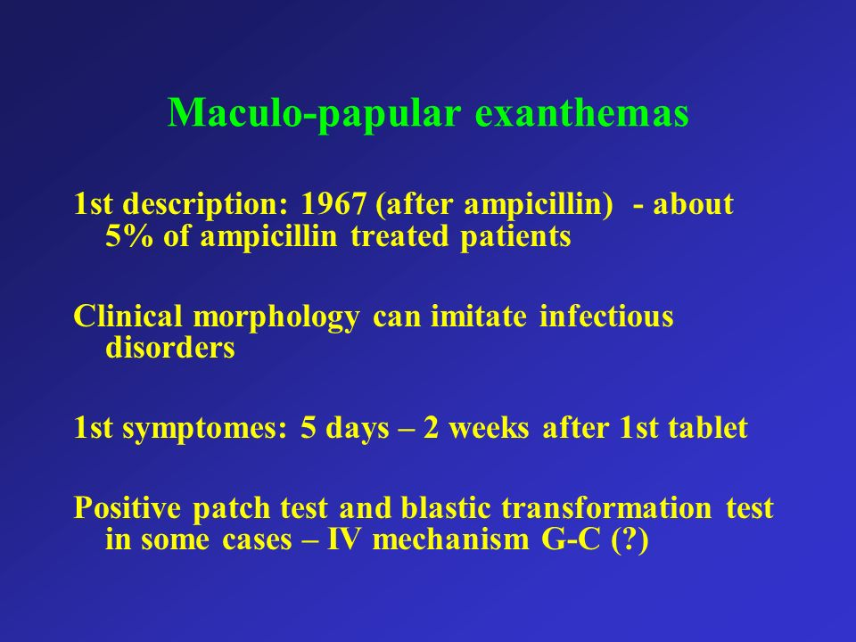 Maculo-papular exanthemas 1st description: 1967 (after ampicillin) - about 5% of ampicillin treated patients Clinical morphology can imitate infectiou
