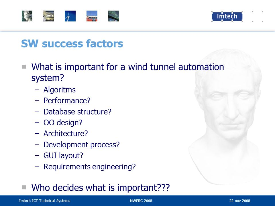 Imtech ICT Technical SystemsNWERC 2008 22 nov 2008 SW success factors What is important for a wind tunnel automation system? –Algoritms –Performance?